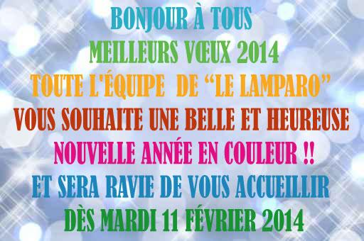 Bonjour à tous    Meilleurs Vœux 2014   Toute l'équipe  de Le Lamparo vous souhaite une belle et heureuse nouvelle année en couleur !! et sera ravie de vous accueillir dès Mardi 11 Février 2014